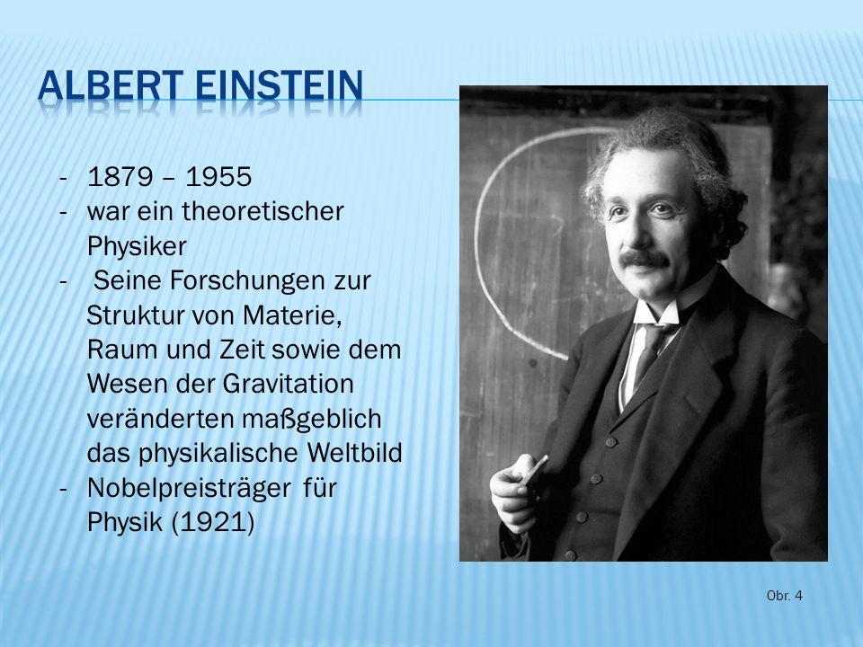 -1879 – 1955 -war ein theoretischer Physiker - Seine Forschungen zur Struktur von Materie, Raum und Zeit sowie dem Wesen der Gravitation veränderten maßgeblich das physikalische Weltbild -Nobelpreisträger für Physik (1921) Obr.