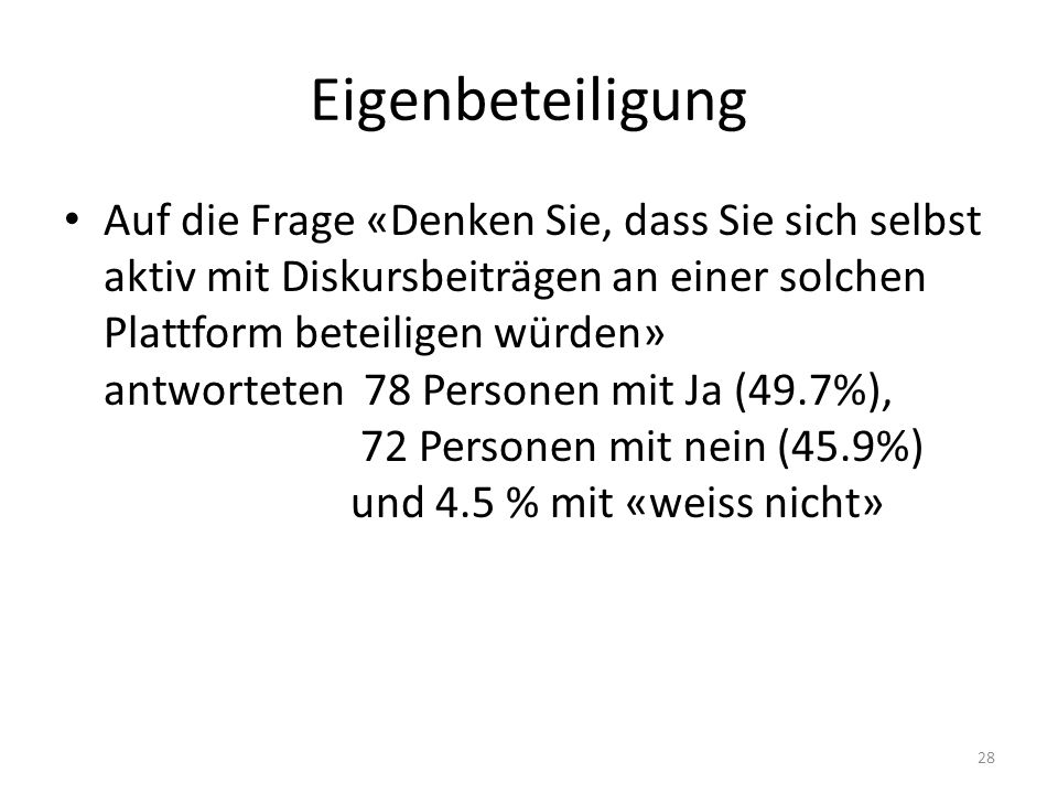 Eigenbeteiligung Auf die Frage «Denken Sie, dass Sie sich selbst aktiv mit Diskursbeiträgen an einer solchen Plattform beteiligen würden» antworteten 78 Personen mit Ja (49.7%), 72 Personen mit nein (45.9%) und 4.5 % mit «weiss nicht» 28