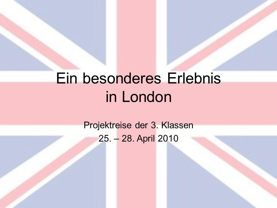 Ein besonderes Erlebnis in London Projektreise der 3. Klassen 25. – 28. April 2010