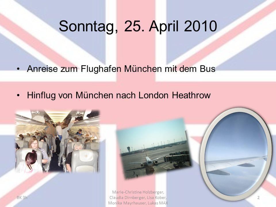 Sonntag, 25. April 2010 Anreise zum Flughafen München mit dem Bus Hinflug von München nach London Heathrow BK 3h Marie-Christine Holzberger, Claudia D