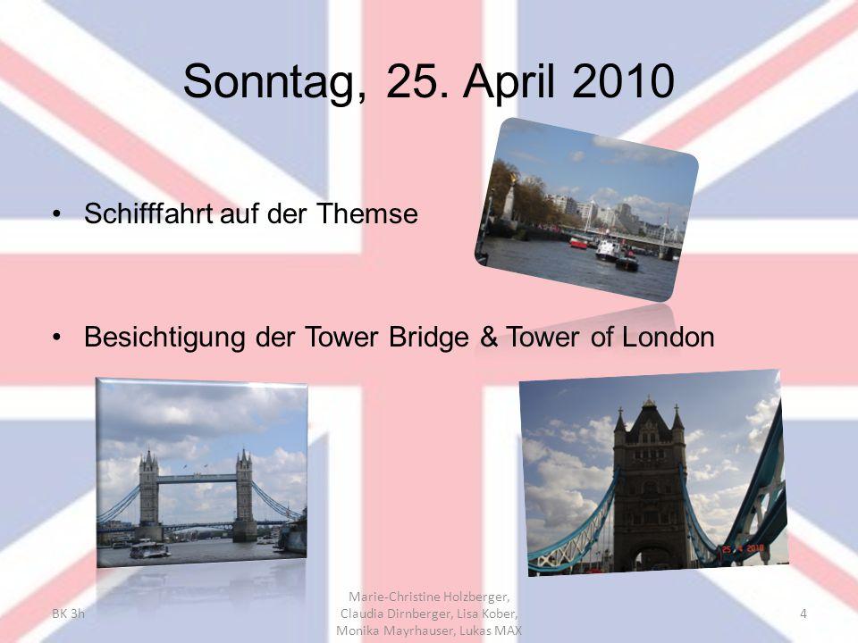 Sonntag, 25. April 2010 Schifffahrt auf der Themse Besichtigung der Tower Bridge & Tower of London BK 3h Marie-Christine Holzberger, Claudia Dirnberge