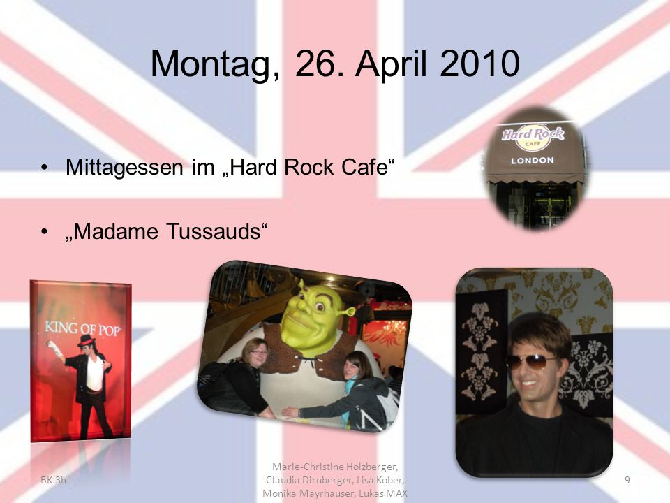 "Montag, 26. April 2010 Mittagessen im ""Hard Rock Cafe"" ""Madame Tussauds"" BK 3h Marie-Christine Holzberger, Claudia Dirnberger, Lisa Kober, Monika Mayr"