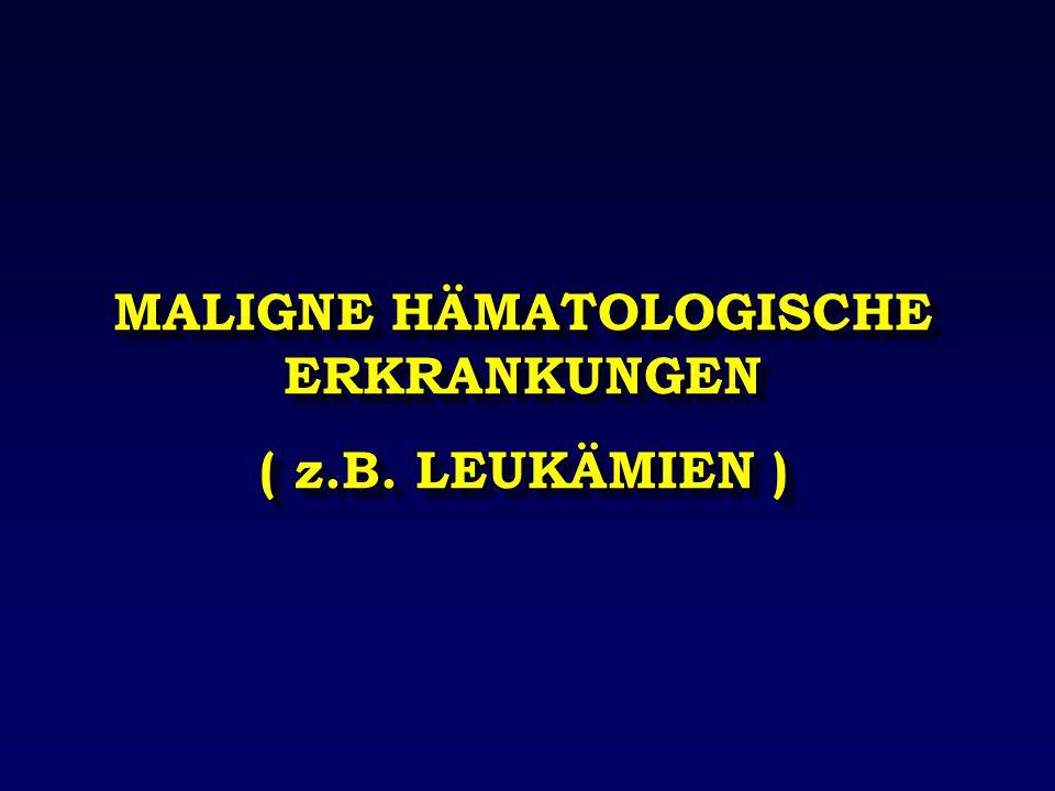 MALIGNE HÄMATOLOGISCHE ERKRANKUNGEN ( z.B. LEUKÄMIEN ) MALIGNE HÄMATOLOGISCHE ERKRANKUNGEN ( z.B. LEUKÄMIEN )