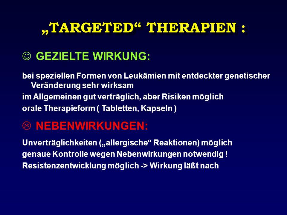 """""""TARGETED"""" THERAPIEN : GEZIELTE WIRKUNG: bei speziellen Formen von Leukämien mit entdeckter genetischer Veränderung sehr wirksam im Allgemeinen gut ve"""