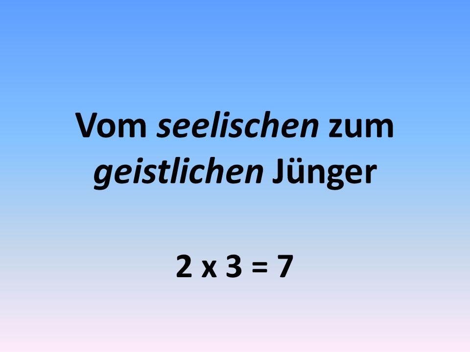 Vom seelischen zum geistlichen Jünger 2 x 3 = 7