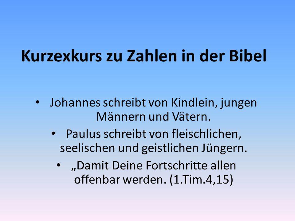 Kurzexkurs zu Zahlen in der Bibel Johannes schreibt von Kindlein, jungen Männern und Vätern.