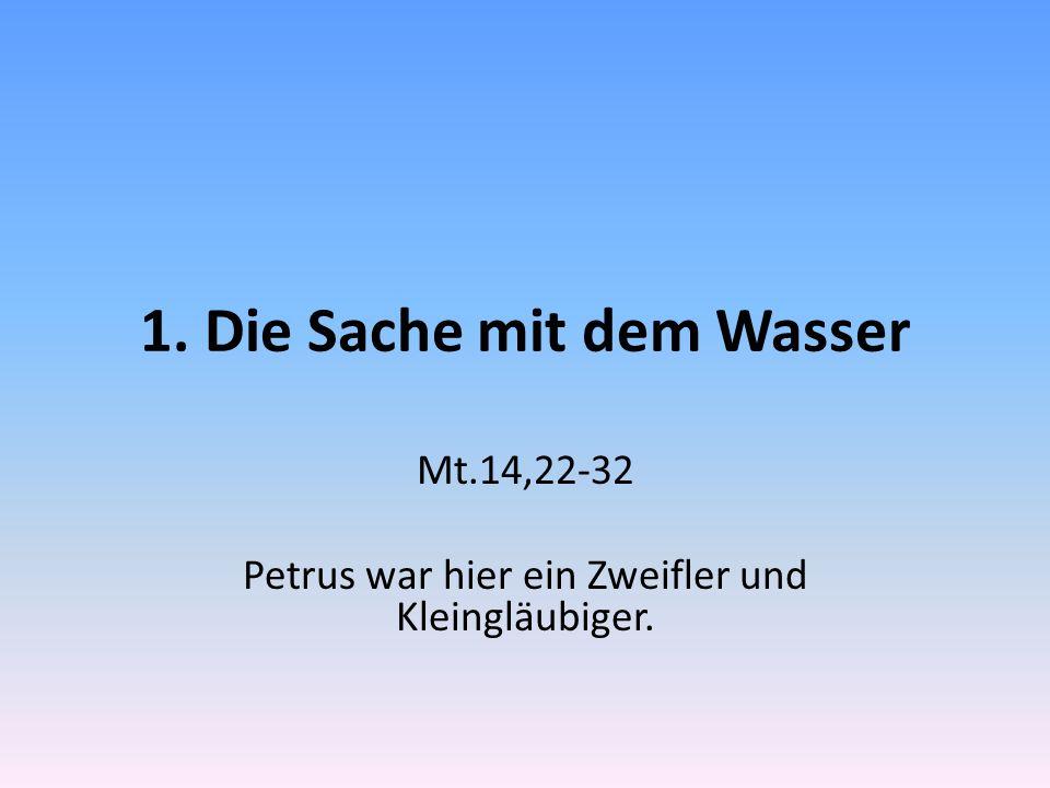 1. Die Sache mit dem Wasser Mt.14,22-32 Petrus war hier ein Zweifler und Kleingläubiger.