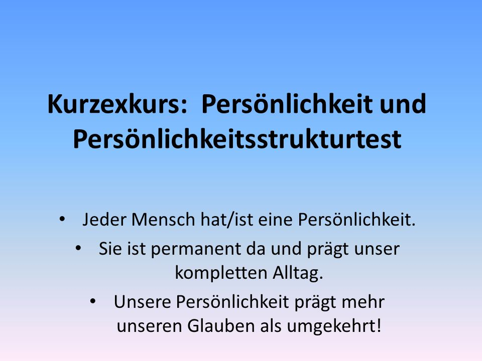 Kurzexkurs: Persönlichkeit und Persönlichkeitsstrukturtest Jeder Mensch hat/ist eine Persönlichkeit.