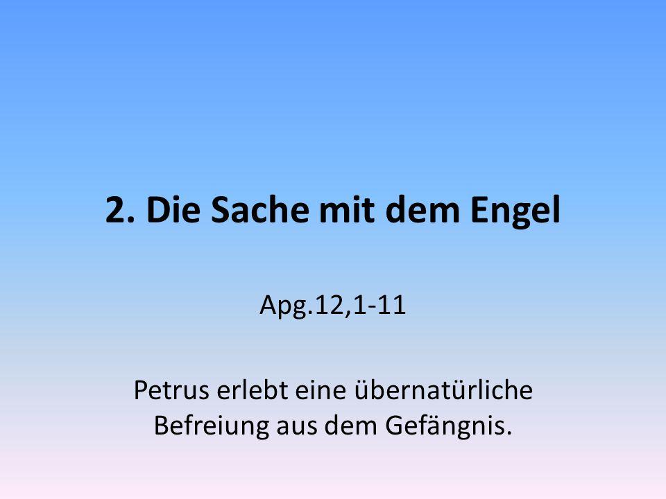 2. Die Sache mit dem Engel Apg.12,1-11 Petrus erlebt eine übernatürliche Befreiung aus dem Gefängnis.