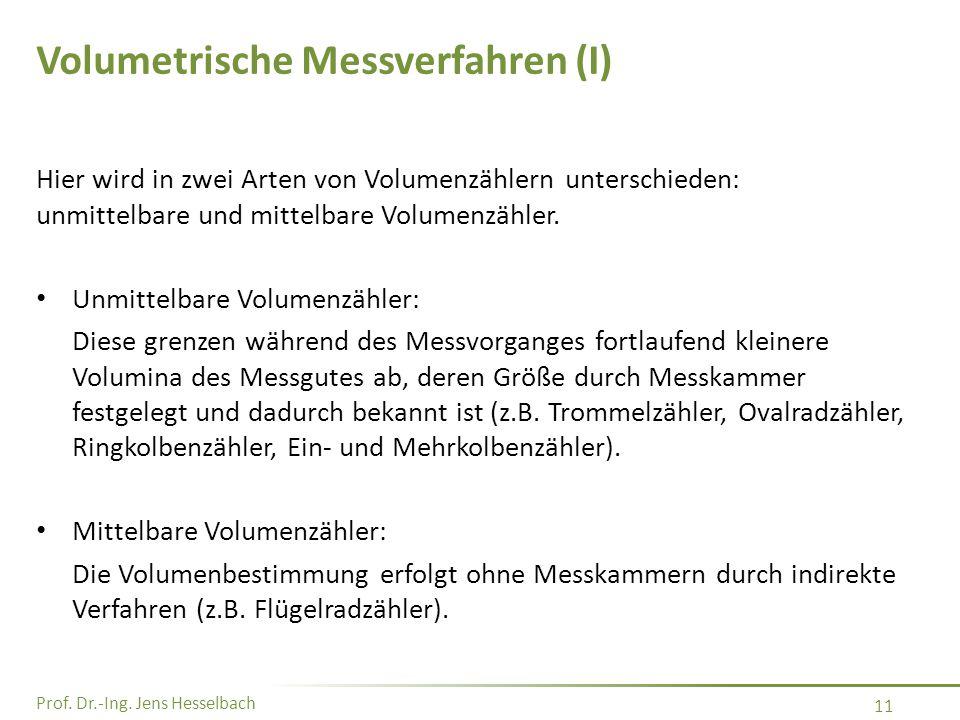 Prof. Dr.-Ing. Jens Hesselbach 11 Volumetrische Messverfahren (I) Hier wird in zwei Arten von Volumenzählern unterschieden: unmittelbare und mittelbar
