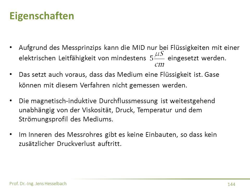 Prof. Dr.-Ing. Jens Hesselbach 144 Eigenschaften Aufgrund des Messprinzips kann die MID nur bei Flüssigkeiten mit einer elektrischen Leitfähigkeit von
