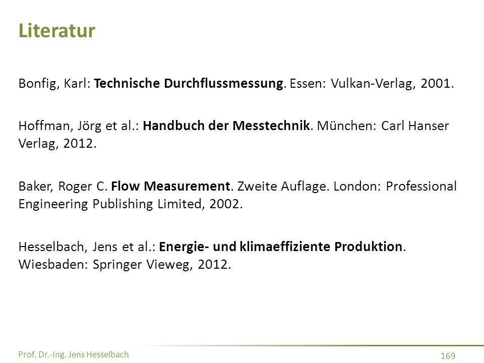 Prof. Dr.-Ing. Jens Hesselbach 169 Literatur Bonfig, Karl: Technische Durchflussmessung. Essen: Vulkan-Verlag, 2001. Hoffman, Jörg et al.: Handbuch de