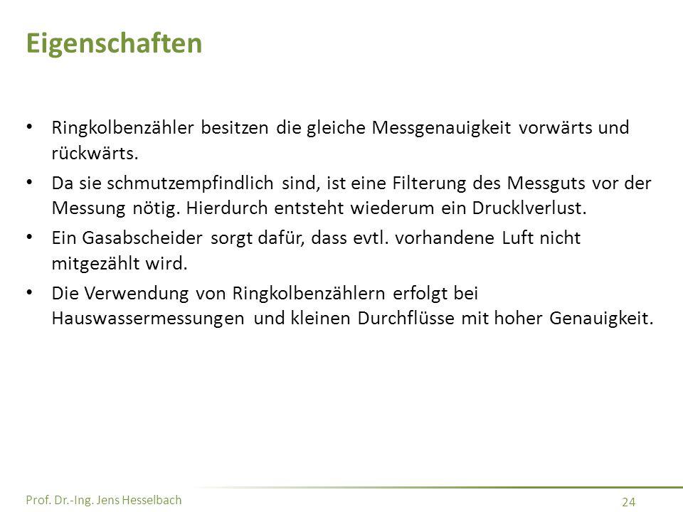 Prof. Dr.-Ing. Jens Hesselbach 24 Eigenschaften Ringkolbenzähler besitzen die gleiche Messgenauigkeit vorwärts und rückwärts. Da sie schmutzempfindlic