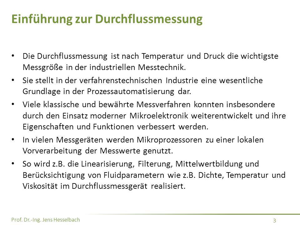 Prof. Dr.-Ing. Jens Hesselbach 3 Einführung zur Durchflussmessung Die Durchflussmessung ist nach Temperatur und Druck die wichtigste Messgröße in der