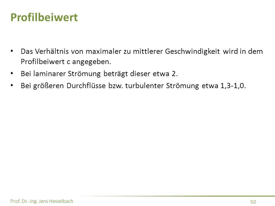 Prof. Dr.-Ing. Jens Hesselbach 50 Profilbeiwert Das Verhältnis von maximaler zu mittlerer Geschwindigkeit wird in dem Profilbeiwert c angegeben. Bei l