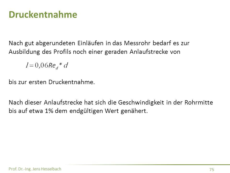 Prof. Dr.-Ing. Jens Hesselbach 75 Druckentnahme Nach gut abgerundeten Einläufen in das Messrohr bedarf es zur Ausbildung des Profils noch einer gerade
