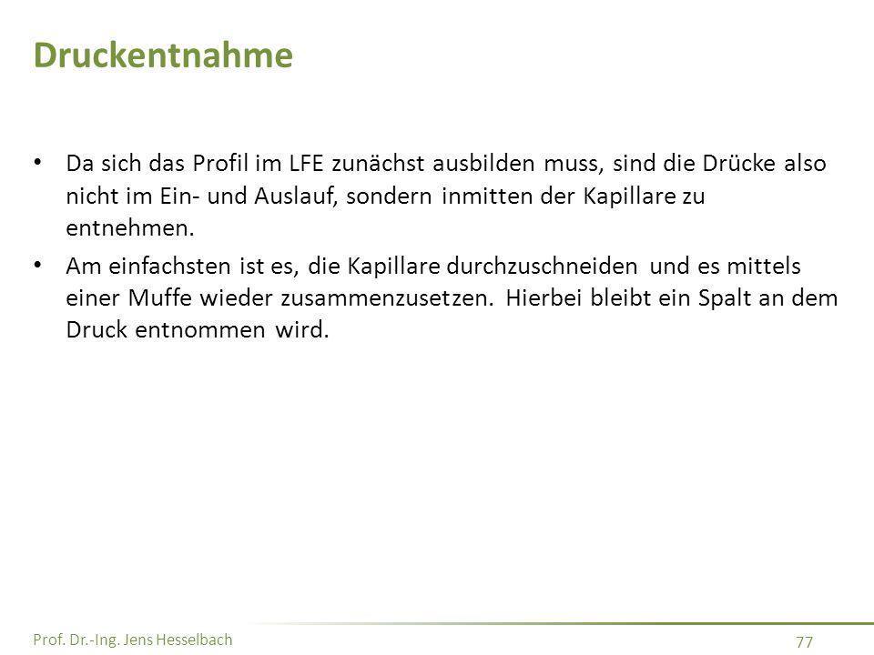 Prof. Dr.-Ing. Jens Hesselbach 77 Druckentnahme Da sich das Profil im LFE zunächst ausbilden muss, sind die Drücke also nicht im Ein- und Auslauf, son