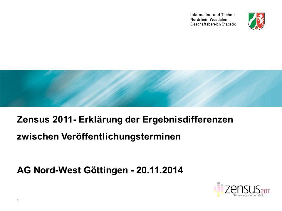 Information und Technik Nordrhein-Westfalen Geschäftsbereich Statistik 1 Zensus 2011- Erklärung der Ergebnisdifferenzen zwischen Veröffentlichungsterminen AG Nord-West Göttingen - 20.11.2014