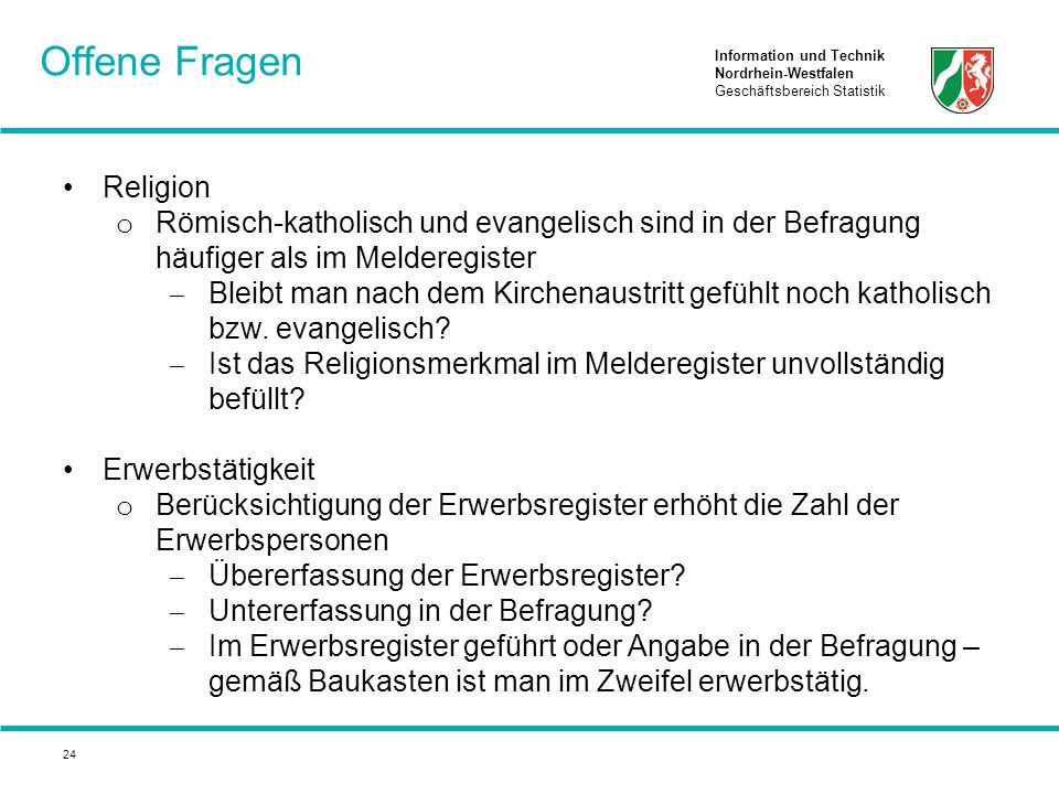 Information und Technik Nordrhein-Westfalen Geschäftsbereich Statistik 24 Religion o Römisch-katholisch und evangelisch sind in der Befragung häufiger als im Melderegister  Bleibt man nach dem Kirchenaustritt gefühlt noch katholisch bzw.