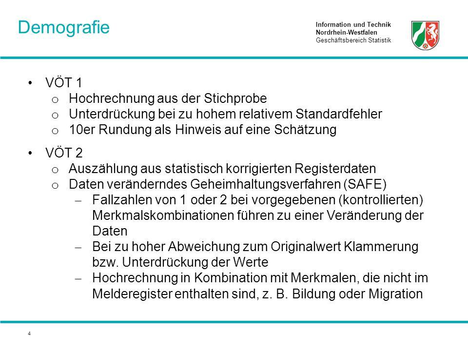 Information und Technik Nordrhein-Westfalen Geschäftsbereich Statistik 4 VÖT 1 o Hochrechnung aus der Stichprobe o Unterdrückung bei zu hohem relativem Standardfehler o 10er Rundung als Hinweis auf eine Schätzung VÖT 2 o Auszählung aus statistisch korrigierten Registerdaten o Daten veränderndes Geheimhaltungsverfahren (SAFE)  Fallzahlen von 1 oder 2 bei vorgegebenen (kontrollierten) Merkmalskombinationen führen zu einer Veränderung der Daten  Bei zu hoher Abweichung zum Originalwert Klammerung bzw.