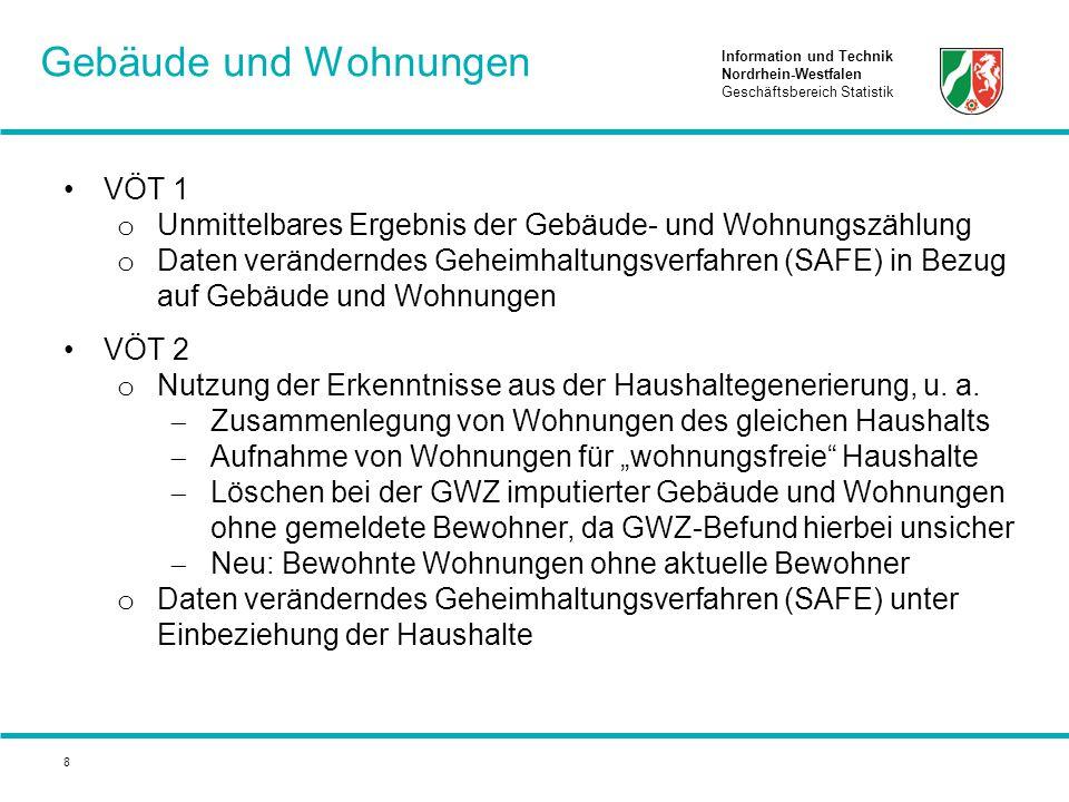 Information und Technik Nordrhein-Westfalen Geschäftsbereich Statistik 8 VÖT 1 o Unmittelbares Ergebnis der Gebäude- und Wohnungszählung o Daten veränderndes Geheimhaltungsverfahren (SAFE) in Bezug auf Gebäude und Wohnungen VÖT 2 o Nutzung der Erkenntnisse aus der Haushaltegenerierung, u.