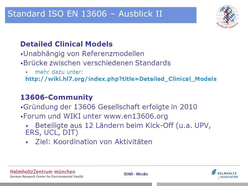 IBMI - Medis Standard ISO EN 13606 – Ausblick II Detailed Clinical Models  Unabhängig von Referenzmodellen  Brücke zwischen verschiedenen Standards