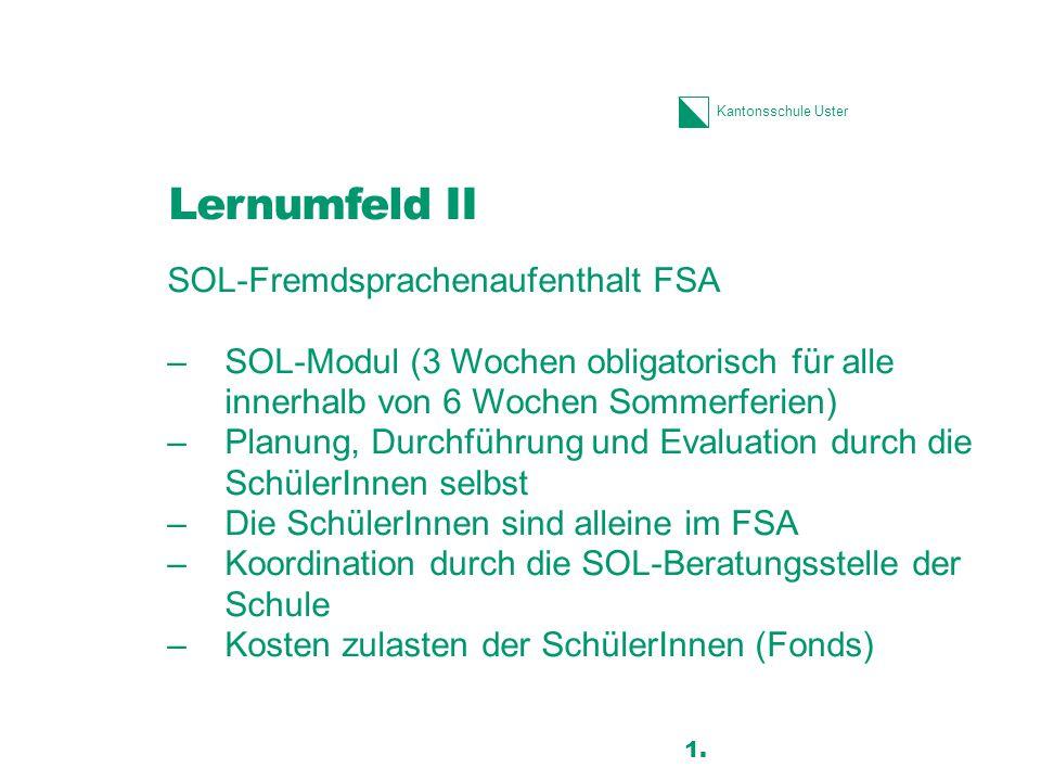 Kantonsschule Uster Lernumfeld II SOL-Fremdsprachenaufenthalt FSA –SOL-Modul (3 Wochen obligatorisch für alle innerhalb von 6 Wochen Sommerferien) –Planung, Durchführung und Evaluation durch die SchülerInnen selbst –Die SchülerInnen sind alleine im FSA –Koordination durch die SOL-Beratungsstelle der Schule –Kosten zulasten der SchülerInnen (Fonds) 21 1.