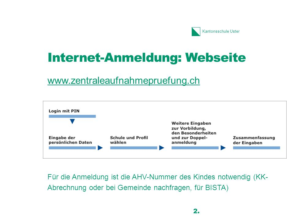 Kantonsschule Uster Internet-Anmeldung: Webseite www.zentraleaufnahmepruefung.ch Für die Anmeldung ist die AHV-Nummer des Kindes notwendig (KK- Abrechnung oder bei Gemeinde nachfragen, für BISTA) 2.
