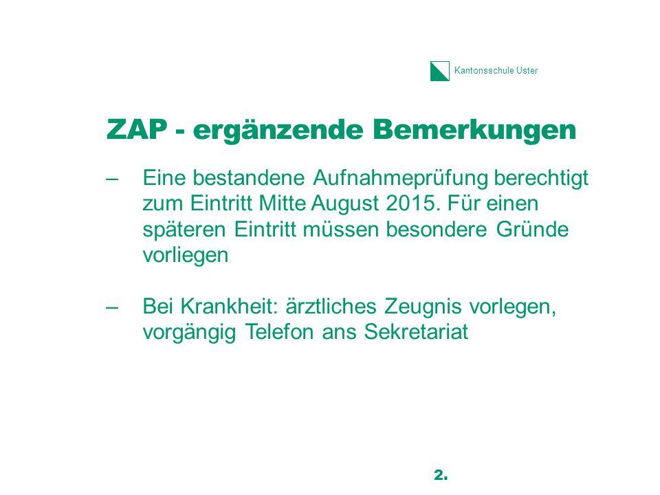 Kantonsschule Uster ZAP - ergänzende Bemerkungen –Eine bestandene Aufnahmeprüfung berechtigt zum Eintritt Mitte August 2015.