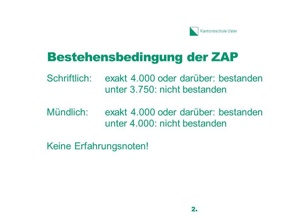 Kantonsschule Uster Bestehensbedingung der ZAP Schriftlich: exakt 4.000 oder darüber: bestanden unter 3.750: nicht bestanden Mündlich:exakt 4.000 oder darüber: bestanden unter 4.000: nicht bestanden Keine Erfahrungsnoten.