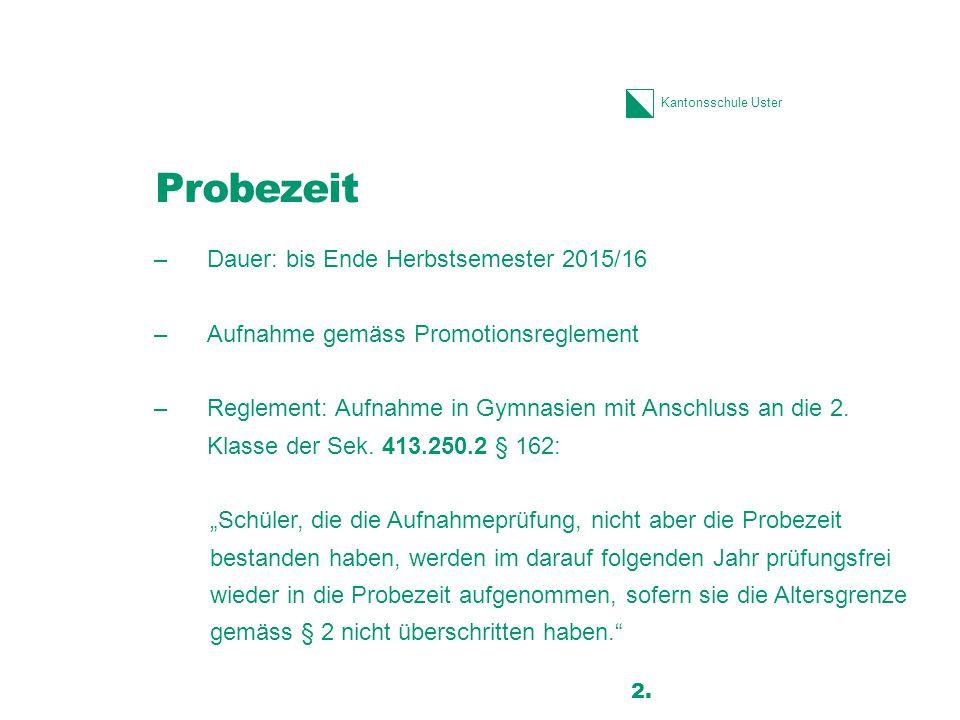 Kantonsschule Uster Probezeit –Dauer: bis Ende Herbstsemester 2015/16 –Aufnahme gemäss Promotionsreglement –Reglement: Aufnahme in Gymnasien mit Anschluss an die 2.