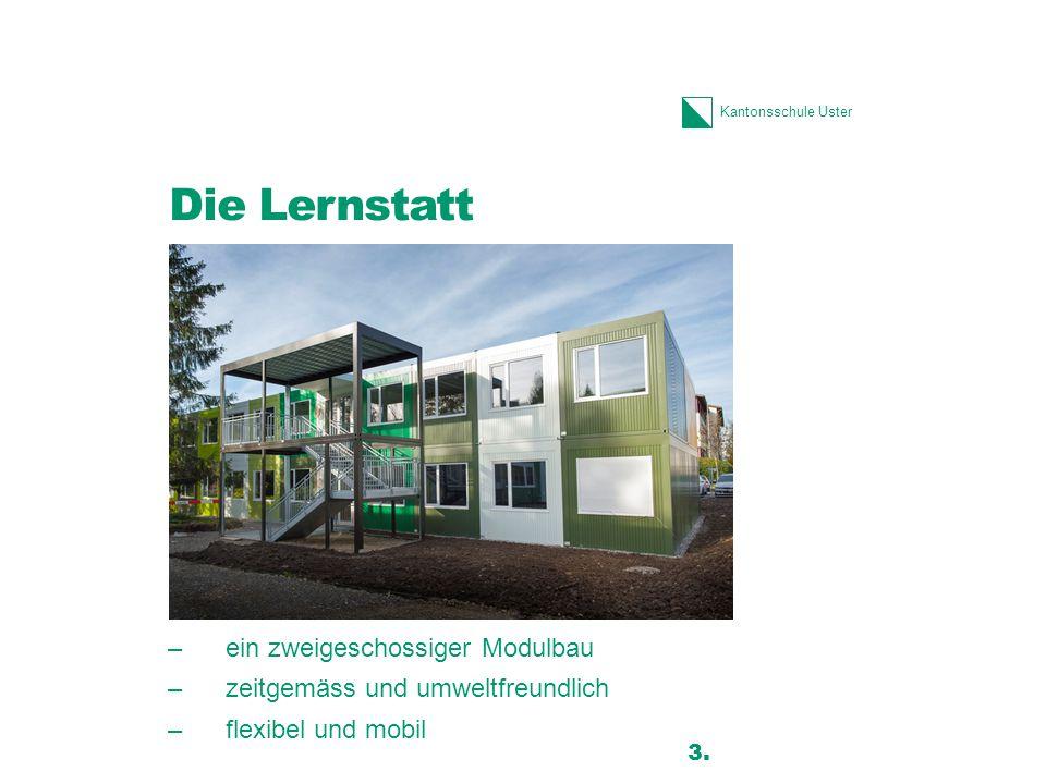 Kantonsschule Uster Die Lernstatt –ein zweigeschossiger Modulbau –zeitgemäss und umweltfreundlich –flexibel und mobil 3.