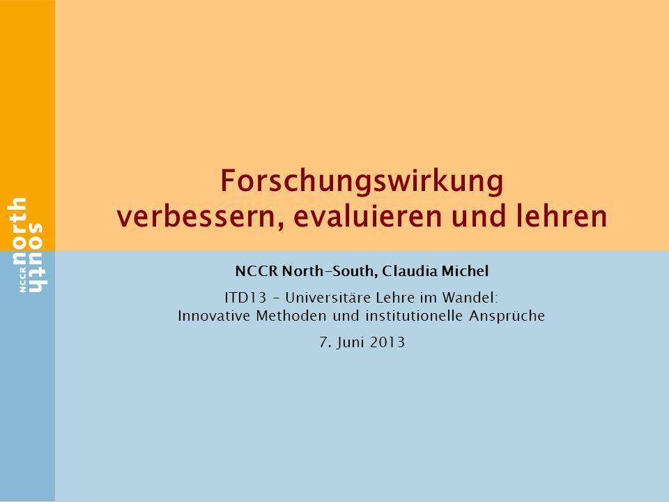 Forschungswirkung verbessern, evaluieren und lehren NCCR North-South, Claudia Michel ITD13 – Universitäre Lehre im Wandel: Innovative Methoden und institutionelle Ansprüche 7.