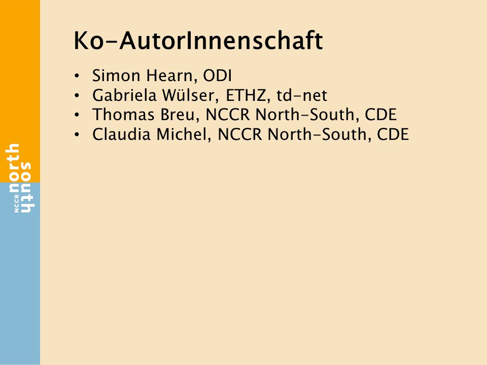 Ko-AutorInnenschaft Simon Hearn, ODI Gabriela Wülser, ETHZ, td-net Thomas Breu, NCCR North-South, CDE Claudia Michel, NCCR North-South, CDE