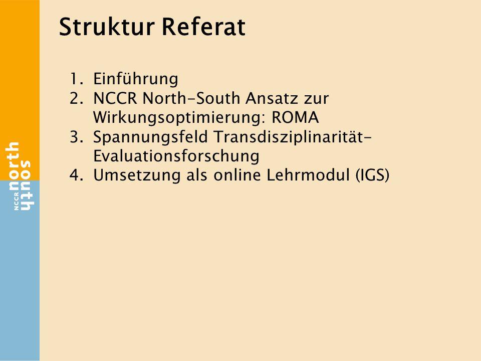 Struktur Referat 1.Einführung 2.NCCR North-South Ansatz zur Wirkungsoptimierung: ROMA 3.Spannungsfeld Transdisziplinarität- Evaluationsforschung 4.Umsetzung als online Lehrmodul (IGS)