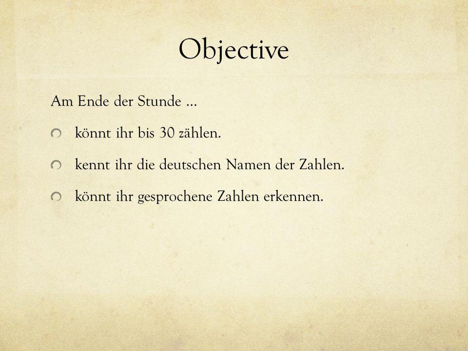 Objective Am Ende der Stunde … könnt ihr bis 30 zählen. kennt ihr die deutschen Namen der Zahlen. könnt ihr gesprochene Zahlen erkennen.