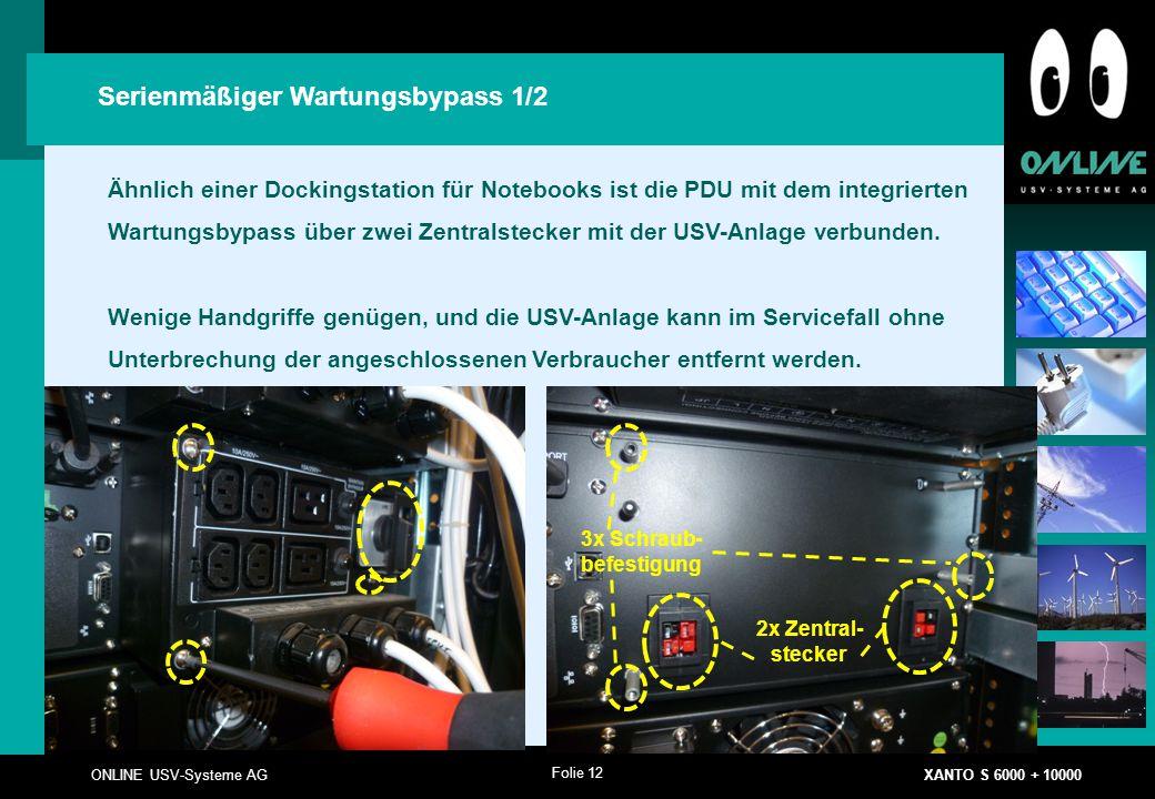 Folie 12 ONLINE USV-Systeme AG XANTO S 6000 + 10000 Serienmäßiger Wartungsbypass 1/2 Ähnlich einer Dockingstation für Notebooks ist die PDU mit dem integrierten Wartungsbypass über zwei Zentralstecker mit der USV-Anlage verbunden.