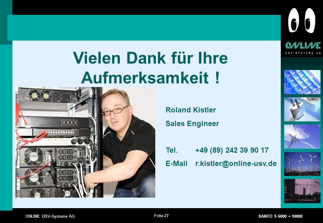 Folie 27 ONLINE USV-Systeme AG XANTO S 6000 + 10000 Vielen Dank für Ihre Aufmerksamkeit ! Roland Kistler Sales Engineer Tel. +49 (89) 242 39 90 17 E-M