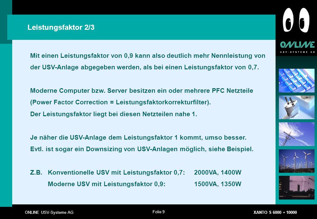 Folie 9 ONLINE USV-Systeme AG XANTO S 6000 + 10000 Leistungsfaktor 2/3 Mit einen Leistungsfaktor von 0,9 kann also deutlich mehr Nennleistung von der USV-Anlage abgegeben werden, als bei einen Leistungsfaktor von 0,7.