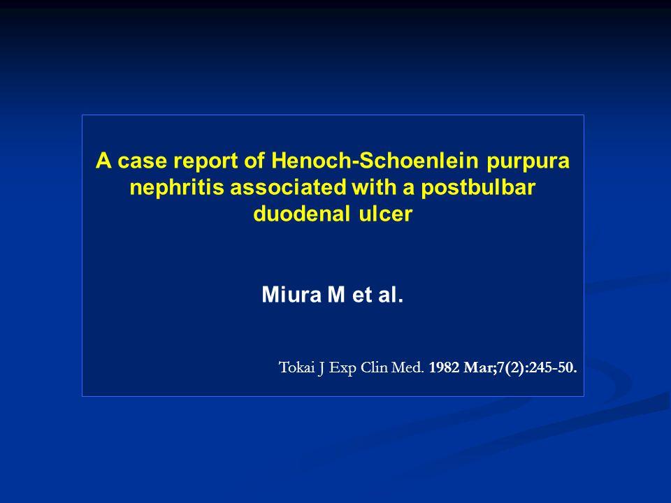A case report of Henoch-Schoenlein purpura nephritis associated with a postbulbar duodenal ulcer Miura M et al. Tokai J Exp Clin Med. 1982 Mar;7(2):24