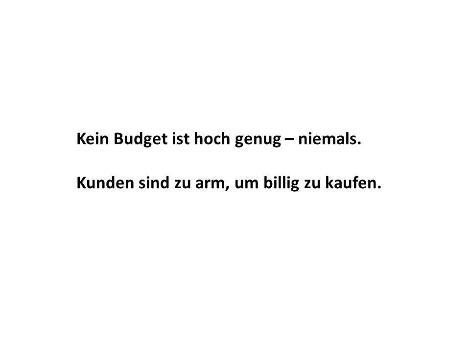 Kein Budget ist hoch genug – niemals. Kunden sind zu arm, um billig zu kaufen.