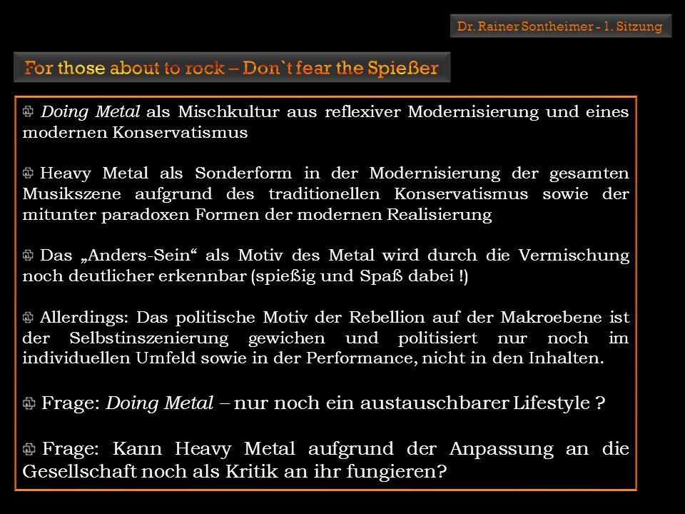 Dr. Rainer Sontheimer - 1. Sitzung Doing Metal als Mischkultur aus reflexiver Modernisierung und eines modernen Konservatismus Heavy Metal als Sonderf