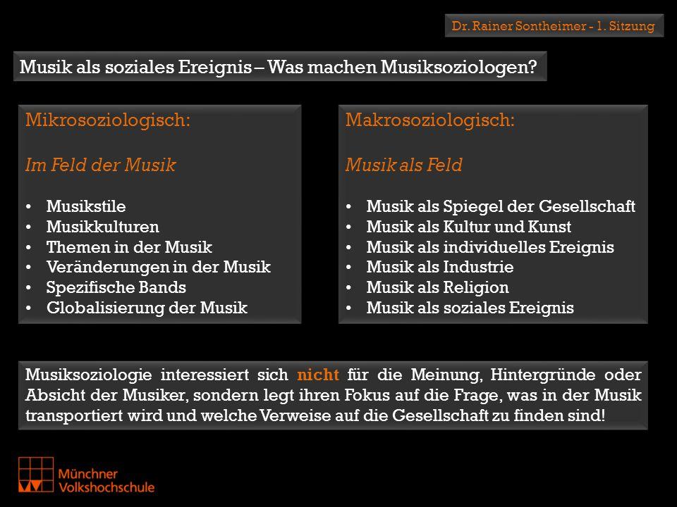 Dr. Rainer Sontheimer - 1. Sitzung Musik als soziales Ereignis – Was machen Musiksoziologen? Mikrosoziologisch: Im Feld der Musik Musikstile Musikkult