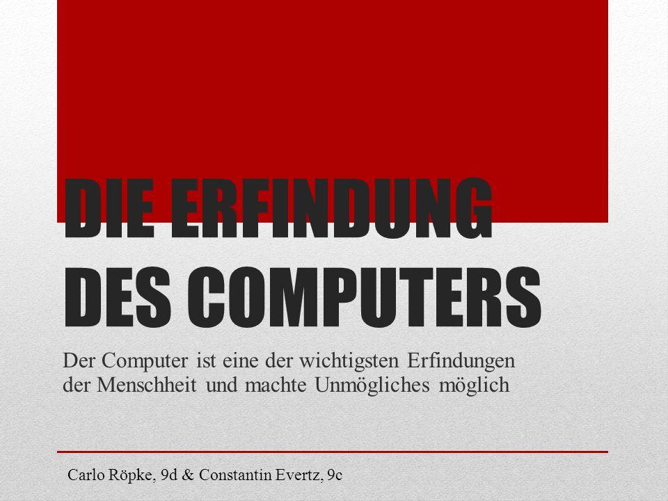 DIE ERFINDUNG DES COMPUTERS Der Computer ist eine der wichtigsten Erfindungen der Menschheit und machte Unmögliches möglich Carlo Röpke, 9d & Constant