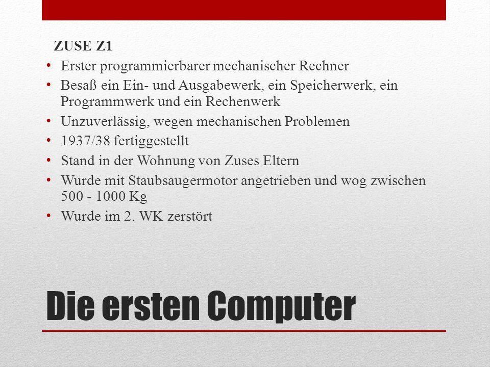 Die ersten Computer ZUSE Z1 Erster programmierbarer mechanischer Rechner Besaß ein Ein- und Ausgabewerk, ein Speicherwerk, ein Programmwerk und ein Re