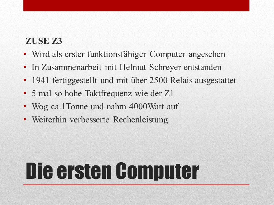 Die ersten Computer ZUSE Z3 Wird als erster funktionsfähiger Computer angesehen In Zusammenarbeit mit Helmut Schreyer entstanden 1941 fertiggestellt u
