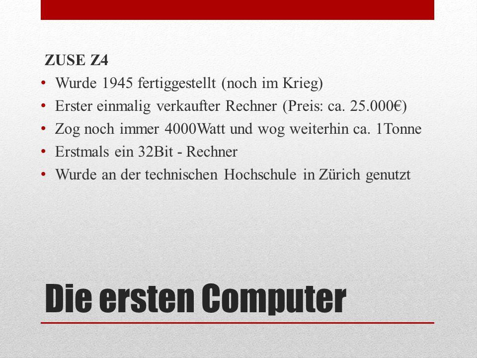 Die ersten Computer ZUSE Z4 Wurde 1945 fertiggestellt (noch im Krieg) Erster einmalig verkaufter Rechner (Preis: ca. 25.000€) Zog noch immer 4000Watt