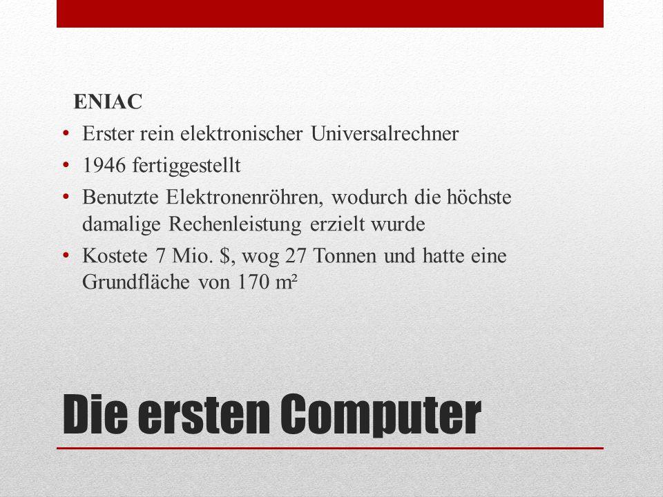 Die ersten Computer ENIAC Erster rein elektronischer Universalrechner 1946 fertiggestellt Benutzte Elektronenröhren, wodurch die höchste damalige Rech
