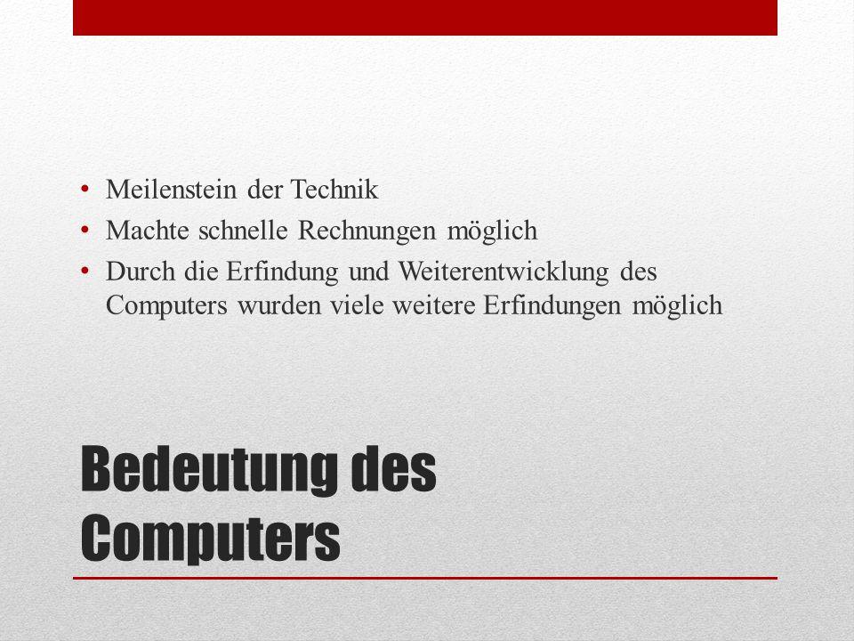 Bedeutung des Computers Meilenstein der Technik Machte schnelle Rechnungen möglich Durch die Erfindung und Weiterentwicklung des Computers wurden viel