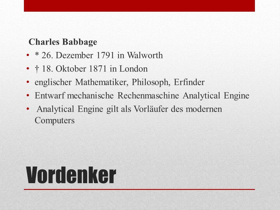Vordenker Charles Babbage * 26. Dezember 1791 in Walworth † 18. Oktober 1871 in London englischer Mathematiker, Philosoph, Erfinder Entwarf mechanisch